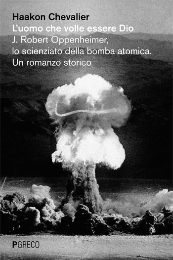 L'uomo che volle essere Dio. J. Robert Oppenheimer, lo scienziato della bomba atomica. Un romanzo storico