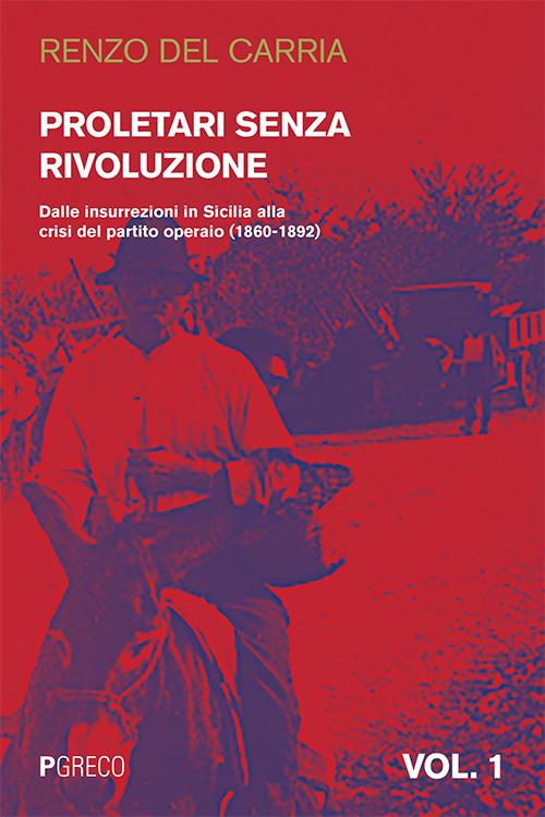 Proletari senza rivoluzione. Vol. 1: Dalle insurrezioni in Sicilia alla crisi del Partito operaio (1860-1892)