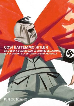 Così battemmo Hitler. Da Mosca a Stalingrado, le vittorie dell'Armata Rossa durante la Seconda guerra mondiale