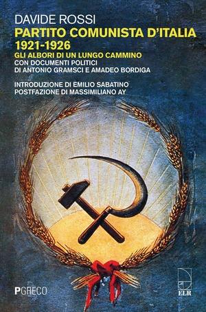 Partito Comunista d'Italia 1921-1926. Gli albori di un lungo cammino. Con documenti politici di Antonio Gramsci e Amadeo Bordiga